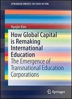 How Global Capital Is Remaking International Education: The Emergence Of Transnational Education Corporations (Springerbriefs In Education)