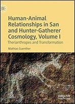 Human-Animal Relationships In San And Hunter-Gatherer Cosmology, Volume I: Therianthropes And Transformation
