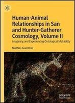 Human-Animal Relationships In San And Hunter-Gatherer Cosmology, Volume Ii: Imagining And Experiencing Ontological Mutability