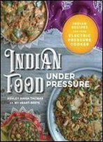 Indian Food Under Pressure: Authentic Indian Recipes For Your Instant Pot