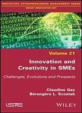 Innovation And Creativity In Smes: Challenges, Evolutions And Prospects