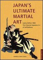 Japan's Ultimate Martial Art: Jujitsu Before 1882 The Classical Japanese Art Of Self-Defense