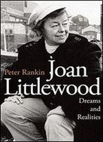 Joan Littlewood: Dreams And Realities : The Official Biography