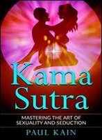 Kamasutra: Mastering The Art Of Sexuality And Seduction