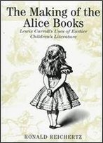 Making Of The Alice Books: Lewis Carroll's Uses Of Earlier Children's Literature