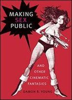 Making Sex Public, And Other Cinematic Fantasies