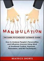 Manipulation: The Dark Psychology Ultimate Guide - How To Analyze People's Personalities And Influence Anyone Using Mind & Emotional Control, Hypnosis, Persuasion, And Nlp Techniques