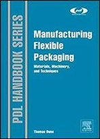 Manufacturing Flexible Packaging: Materials, Machinery, And Techniques (Plastics Design Library)
