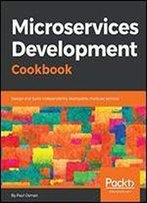 Microservices Development Cookbook: Design And Build Independently Deployable, Modular Services