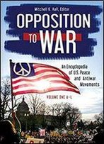 Opposition To War: An Encyclopedia Of U.S. Peace And Antiwar Movements