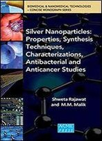 Silver Nanoparticles: Properties, Synthesis Techniques, Characterizations, Antibacterial And Anticancer Studies (Biomedical & Nanomedical Technologies Concise Monograph)