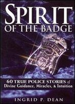 Spirit Of The Badge: 60 True Police Stories Of Divine Guidance, Miracles And Intuition