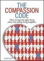 The Compassion Code: How To Say The Right Thing When The Wrong Thing Happens