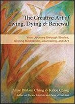 The Creative Art Of Living, Dying And Renewal: Your Journey Of Renewal Through Story, Qigong Meditation, Journaling, And Art
