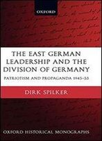 The East German Leadership And The Division Of Germany:Patriotism And Propaganda 1945-1953: Patriotism And Propaganda 1945-1953