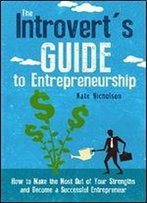 The Introvert's Guide To Entrepreneurship: How To Make The Most Out Of Your Strengths And Become A Successful Entrepreneur
