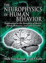 The Neurophysics Of Human Behavior: Explorations At The Interface Of The Brain, Mind, Behavior, And Information