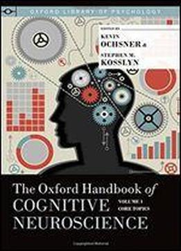 The Oxford Handbook Of Cognitive Neuroscience, Volume 1: Core Topics