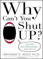 Why Can't You Shut Up?: How We Ruin Relationships How Not To