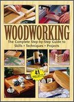 Woodworking: The Complete Step-By-Step Guide To Skills, Techniques, Projects