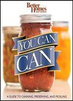 You Can Can!: A Visual Step-By-Step Guide To Canning, Preserving, And Pickling, With 100 Recipes