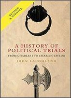 A History Of Political Trials: From Charles I To Charles Taylor