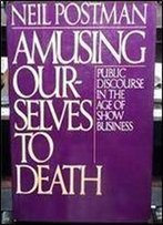 Amusing Ourselves To Death: Public Discourse In The Age Of Show Business 1st Edition