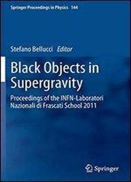 Black Objects In Supergravity: Proceedings Of The Infn-laboratori Nazionali Di Frascati School 2011