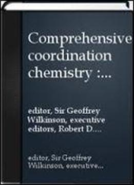 Comprehensive Coordination Chemistry: The Synthesis, Reactions, Properties & Applications Of Coordination Compounds
