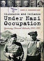 Discourse And Defiance Under Nazi Occupation: Guernsey, Channel Islands, 19401945
