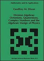 Division Algebras: Octonions Quaternions Complex Numbers And The Algebraic Design Of Physics (Mathematics And Its Applications Book 290)