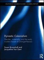 Dynastic Colonialism: Gender, Materiality And The Early Modern House Of Orange-Nassau