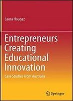 Entrepreneurs Creating Educational Innovation: Case Studies From Australia