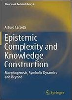 Epistemic Complexity And Knowledge Construction: Morphogenesis, Symbolic Dynamics And Beyond (Theory And Decision Library A:)