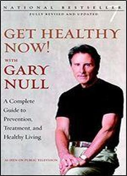 Get Healthy Now! With Gary Null: A Complete Guide To Prevention, Treatment And Healthy Living