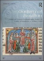 Godfrey Of Bouillon: Duke Of Lower Lotharingia, Ruler Of Latin Jerusalem, C.1060-1100