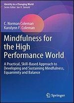 Mindfulness For The High Performance World: A Practical, Skill-based Approach To Developing And Sustaining Mindfulness, Equanimity And Balance