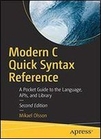 Modern C Quick Syntax Reference: A Pocket Guide To The Language, Apis, And Library