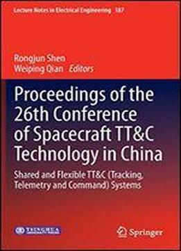 Proceedings Of The 26th Conference Of Spacecraft Tt&c Technology In China: Shared And Flexible Tt&c (tracking, Telemetry And Command) Systems (lecture Notes In Electrical Engineering)