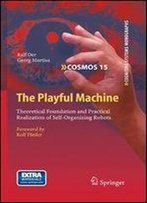 The Playful Machine: Theoretical Foundation And Practical Realization Of Self-Organizing Robots