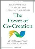 The Power Of Co-Creation: Build It With Them To Boost Growth, Productivity, And Profits