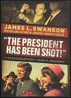 'The President Has Been Shot!': The Assassination Of John F. Kennedy