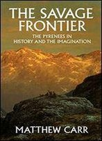 The Savage Frontier: The Pyrenees In History And The Imagination