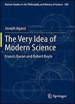 The Very Idea Of Modern Science: Francis Bacon And Robert Boyle