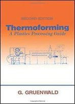 Thermoforming: A Plastics Processing Guide, Second Edition