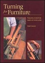 Turning For Furniture: Creating Furniture Parts On Your Lathe By Ernie Conover