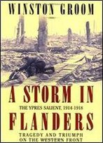 A Storm In Flanders: The Ypres Salient, 1914-1918 : Tragedy And Triumph On The Western Front