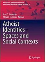 Atheist Identities - Spaces And Social Contexts (Boundaries Of Religious Freedom: Regulating Religion In Diverse Societies)