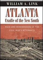 Atlanta, Cradle Of The New South: Race And Remembering In The Civil War's Aftermath (Civil War America)