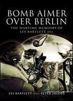 Bomb Aimer Over Berlin: The Wartime Memoirs Of Les Bartlett Dfm